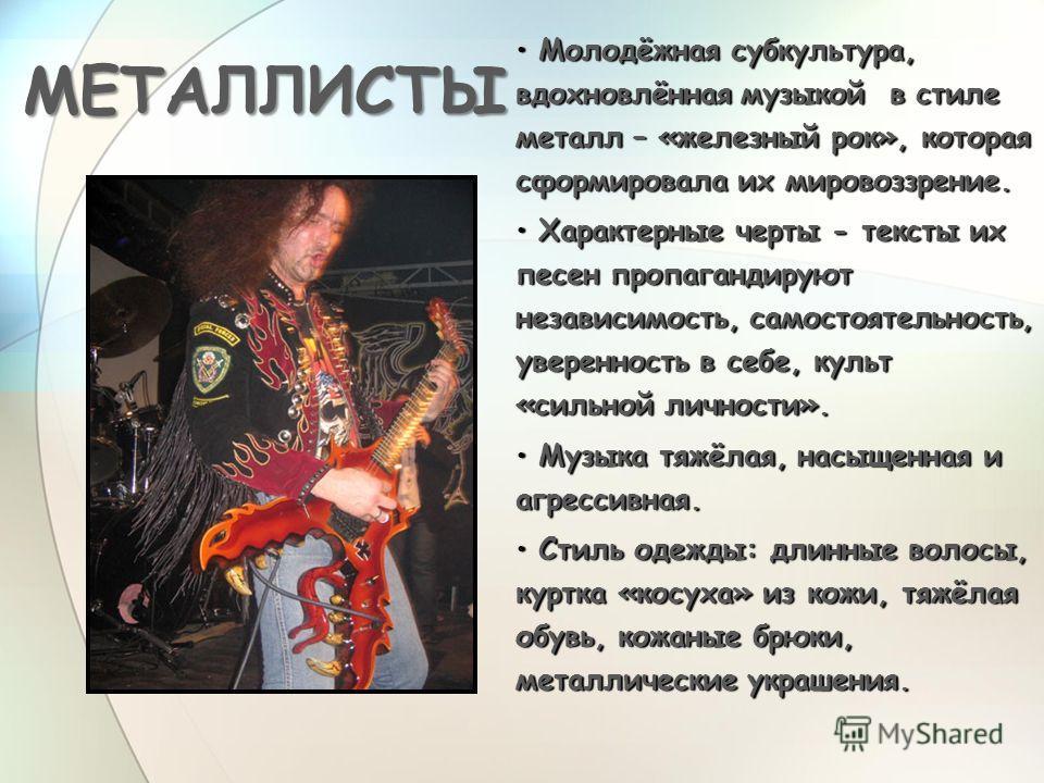 МЕТАЛЛИСТЫ Молодёжная субкультура, вдохновлённая музыкой в стиле металл – «железный рок», которая сформировала их мировоззрение. Молодёжная субкультура, вдохновлённая музыкой в стиле металл – «железный рок», которая сформировала их мировоззрение. Хар
