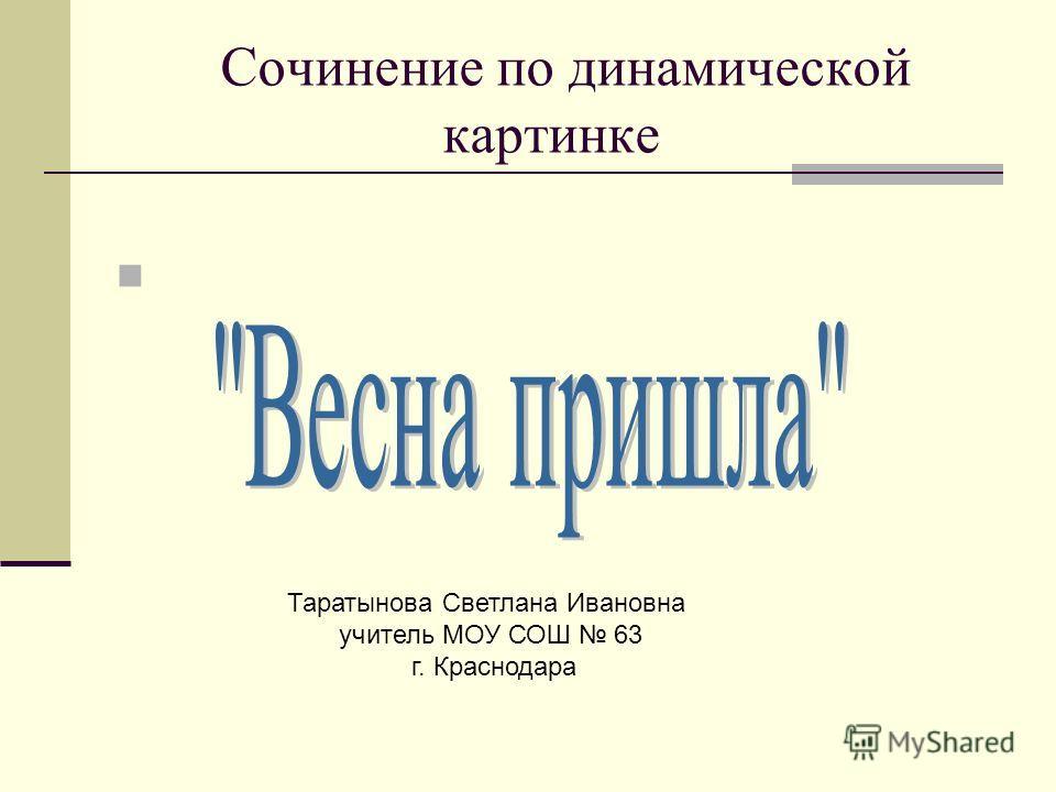 Сочинение по динамической картинке Таратынова Светлана Ивановна учитель МОУ СОШ 63 г. Краснодара