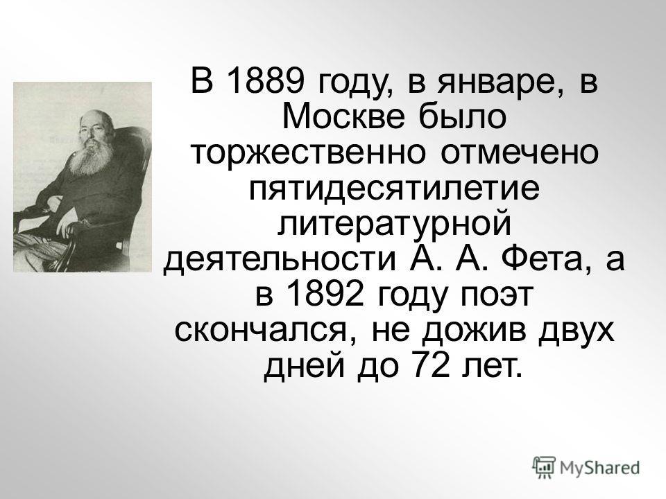 В 1889 году, в январе, в Москве было торжественно отмечено пятидесятилетие литературной деятельности А. А. Фета, а в 1892 году поэт скончался, не дожив двух дней до 72 лет.