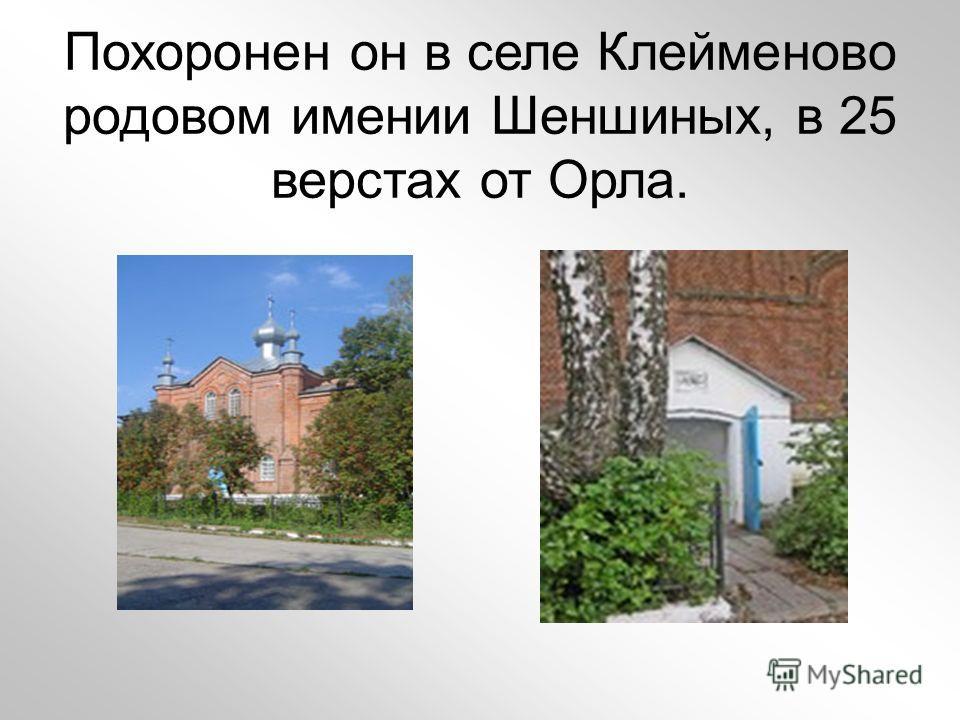 Похоронен он в селе Клейменово родовом имении Шеншиных, в 25 верстах от Орла.
