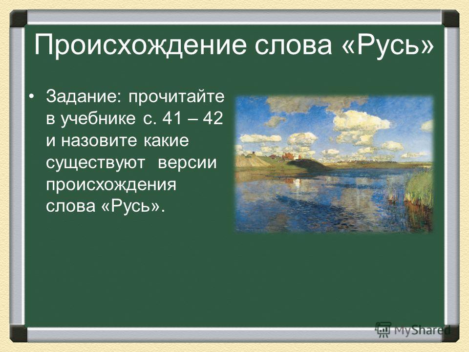Происхождение слова «Русь» Задание: прочитайте в учебнике с. 41 – 42 и назовите какие существуют версии происхождения слова «Русь».