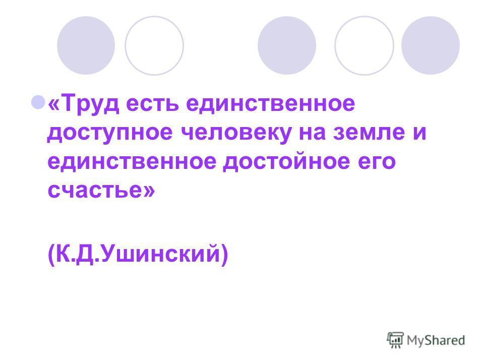 «Труд есть единственное доступное человеку на земле и единственное достойное его счастье» (К.Д.Ушинский)