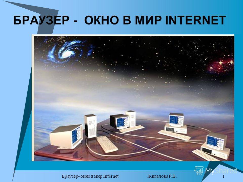 Браузер- окно в мир Internet Жигалова Р.В. 1 БРАУЗЕР - ОКНО В МИР INTERNET