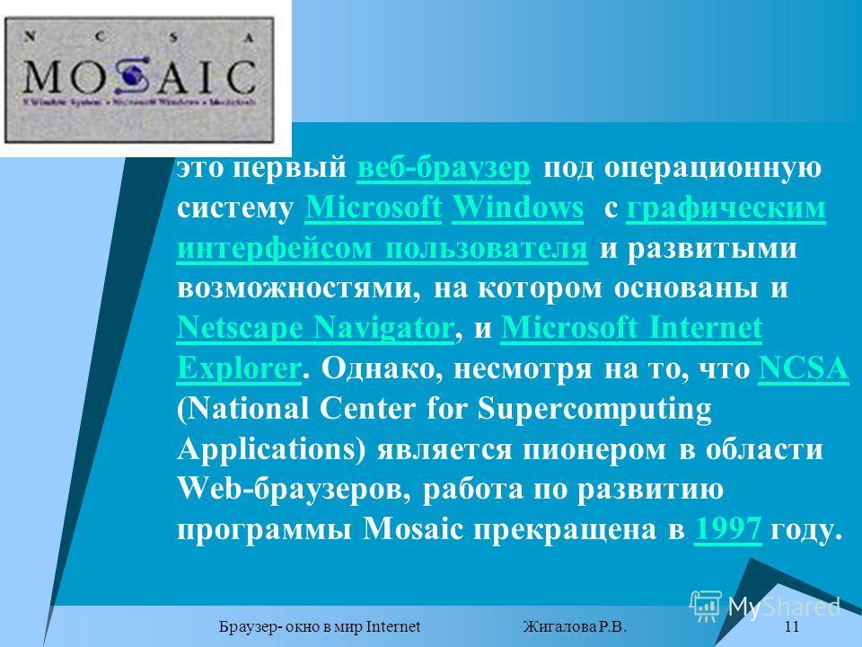 Браузер- окно в мир Internet Жигалова Р.В. 11 это первый веб-браузер под операционную систему Microsoft Windows с графическим интерфейсом пользователя и развитыми возможностями, на котором основаны и Netscape Navigator, и Microsoft Internet Explorer.