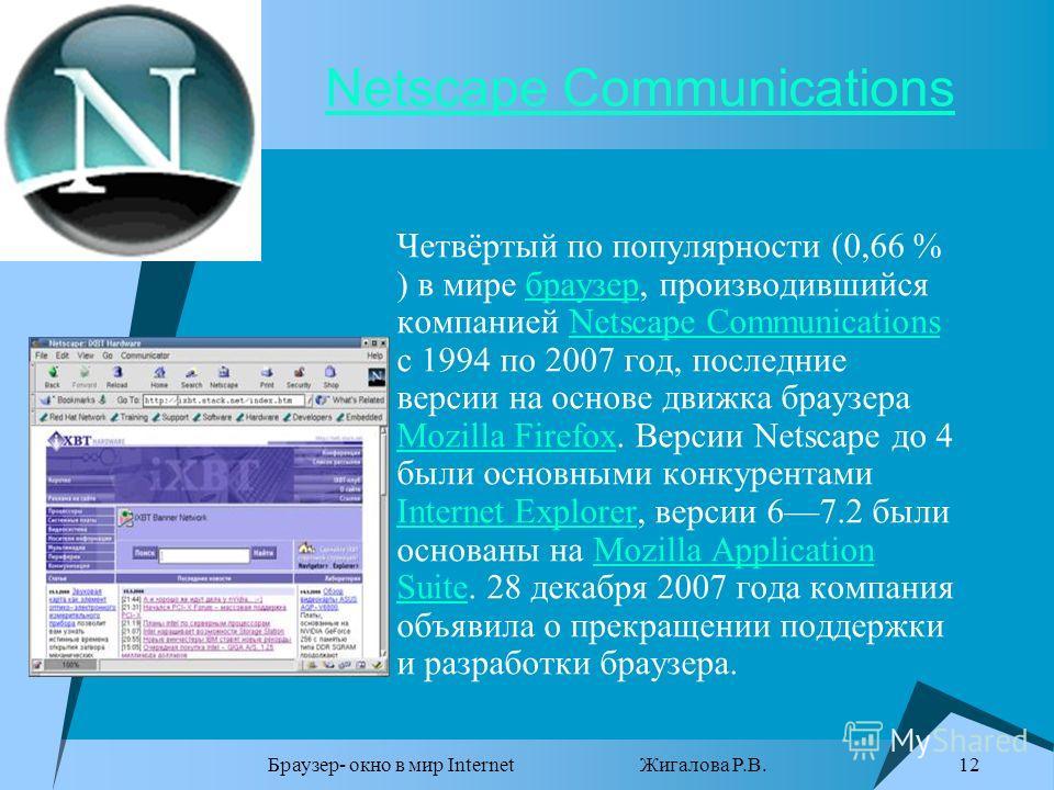 Браузер- окно в мир Internet Жигалова Р.В. 12 Netscape Communications Четвёртый по популярности (0,66 % ) в мире браузер, производившийся компанией Netscape Communications с 1994 по 2007 год, последние версии на основе движка браузера Mozilla Firefox