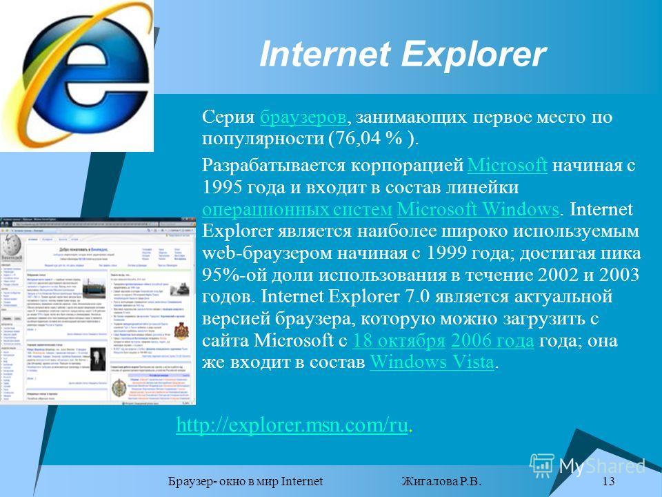 Браузер- окно в мир Internet Жигалова Р.В. 13 Internet Explorer Серия браузеров, занимающих первое место по популярности (76,04 % ).браузеров Разрабатывается корпорацией Microsoft начиная с 1995 года и входит в состав линейки операционных систем Micr