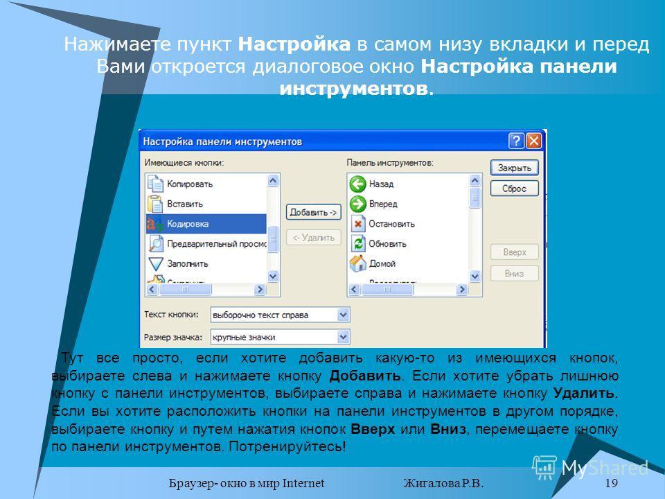 Браузер- окно в мир Internet Жигалова Р.В. 19 Тут все просто, если хотите добавить какую-то из имеющихся кнопок, выбираете слева и нажимаете кнопку Добавить. Если хотите убрать лишнюю кнопку с панели инструментов, выбираете справа и нажимаете кнопку
