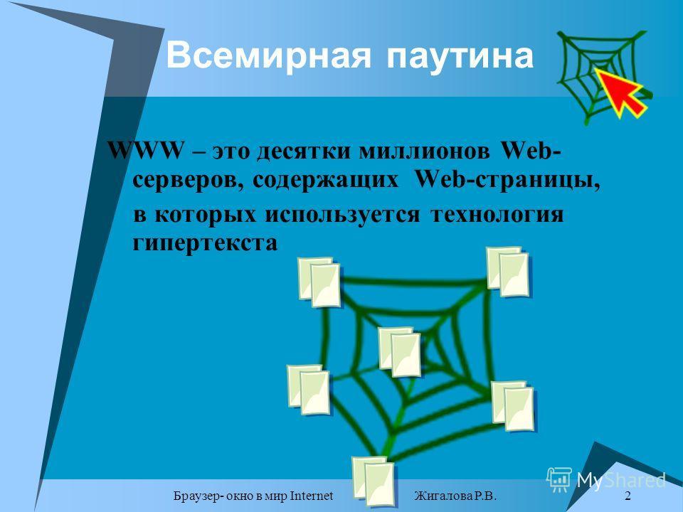 Браузер- окно в мир Internet Жигалова Р.В. 2 Всемирная паутина WWW – это десятки миллионов Web- серверов, содержащих Web-страницы, в которых используется технология гипертекста