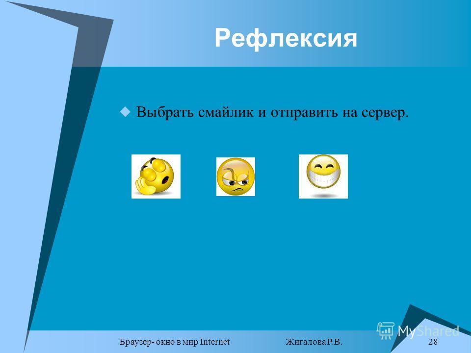 Браузер- окно в мир Internet Жигалова Р.В. 28 Рефлексия Выбрать смайлик и отправить на сервер.