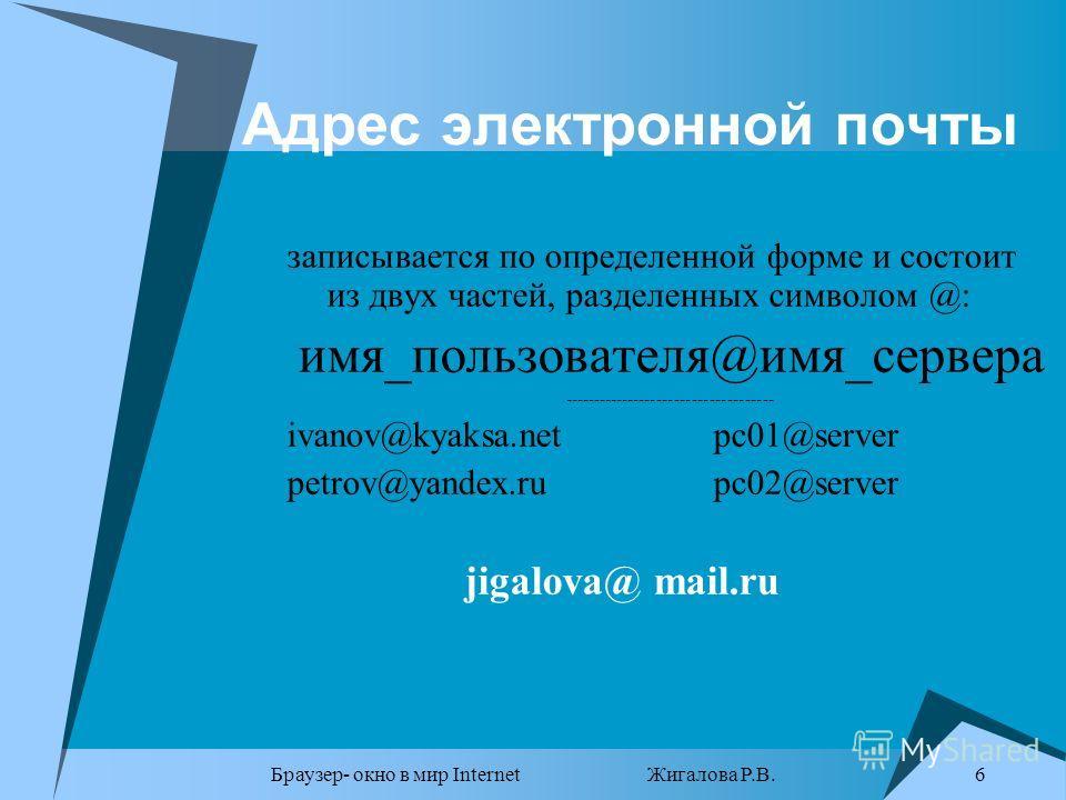Браузер- окно в мир Internet Жигалова Р.В. 6 Адрес электронной почты записывается по определенной форме и состоит из двух частей, разделенных символом @: имя_пользователя@имя_сервера ------------------------------------ ivanov@kyaksa.netpc01@server p
