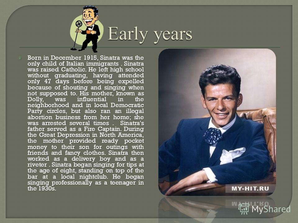 Born in December 1915, Sinatra was the only child of Italian immigrants. Sinatra was raised Catholic. He left high school without graduating, having attended only 47 days before being expelled because of shouting and singing when not supposed to. His