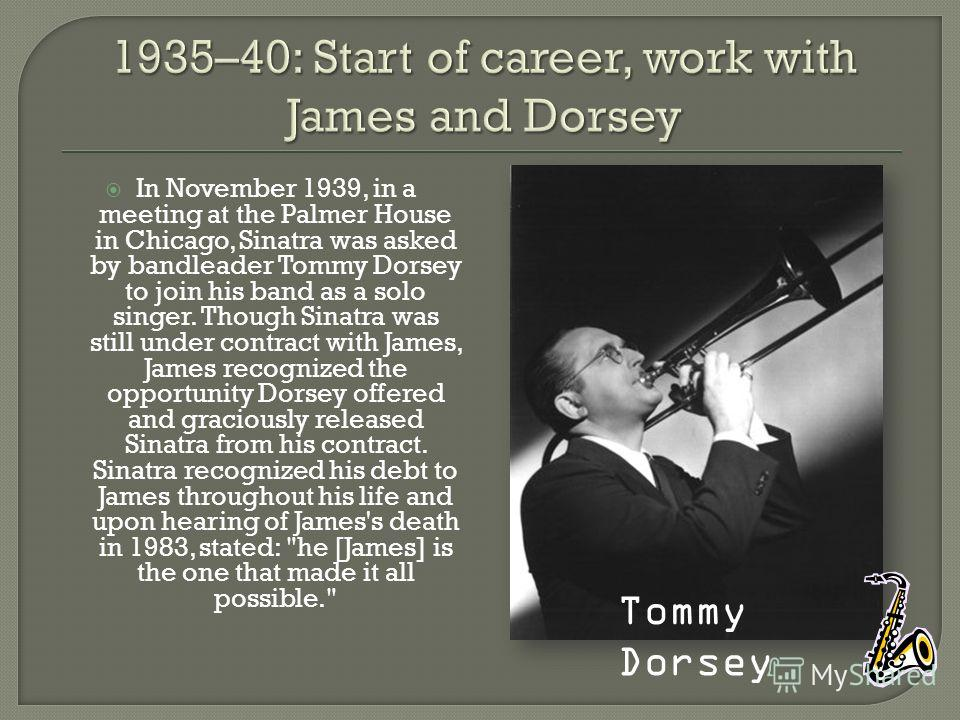 In November 1939, in a meeting at the Palmer House in Chicago, Sinatra was asked by bandleader Tommy Dorsey to join his band as a solo singer. Though Sinatra was still under contract with James, James recognized the opportunity Dorsey offered and gra