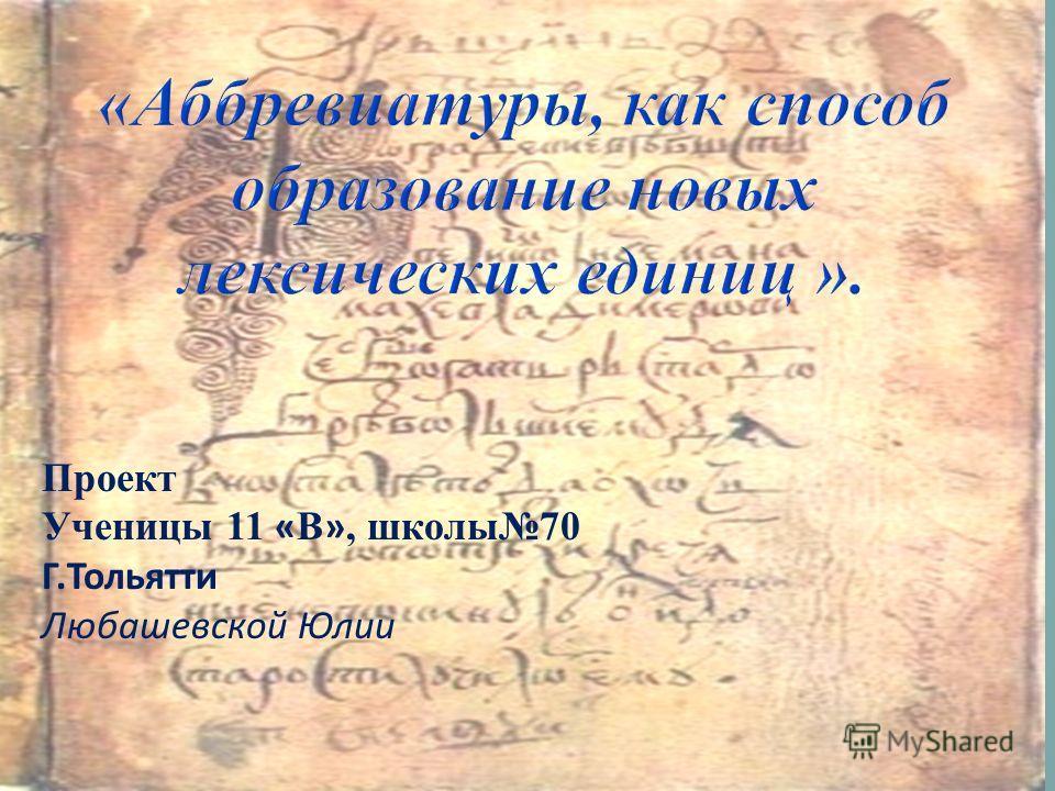 Проект Ученицы 11 « В », школы70 Г.Тольятти Любашевской Юлии