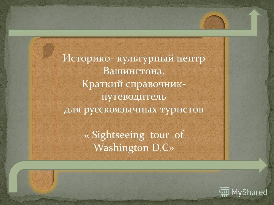 Историкo- культурный центр Вашингтона. Краткий справочник- путеводитель для русскоязычных туристов « Sightseeing tour of Washington D.C»