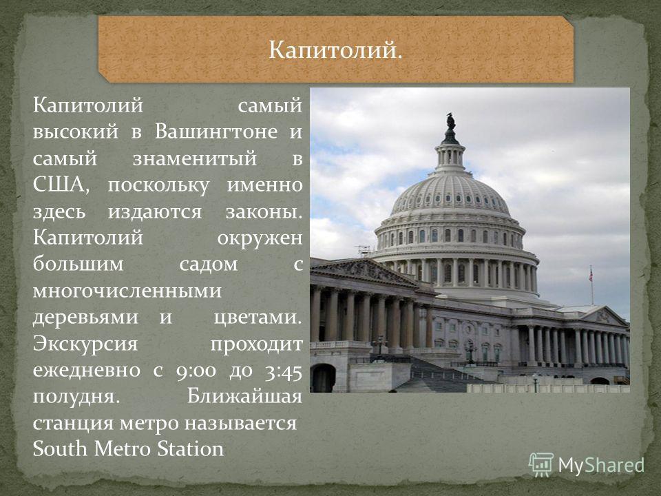 Капитолий. Капитолий самый высокий в Вашингтоне и самый знаменитый в США, поскольку именно здесь издаются законы. Капитолий окружен большим садом с многочисленными деревьями и цветами. Экскурсия проходит ежедневно с 9:00 до 3:45 полудня. Ближайшая ст