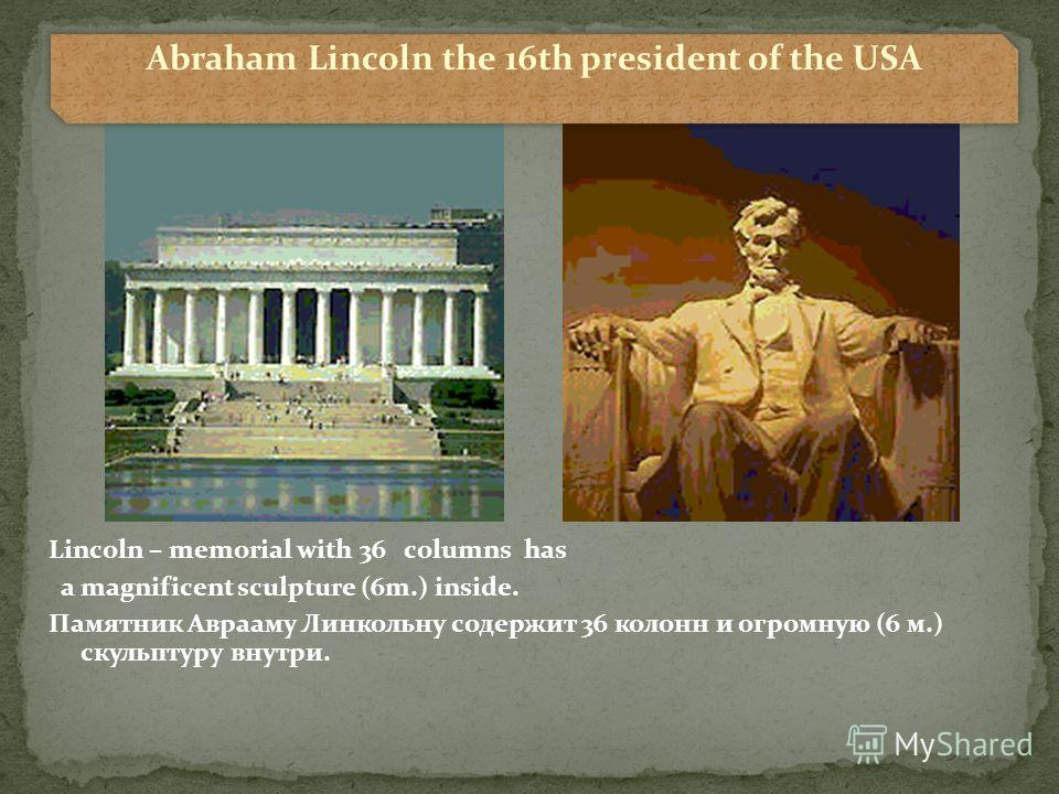 Lincoln – memorial with 36 columns has a magnificent sculpture (6m.) inside. Памятник Аврааму Линкольну содержит 36 колонн и огромную (6 м.) скульптуру внутри. Abraham Lincoln the 16th president of the USA
