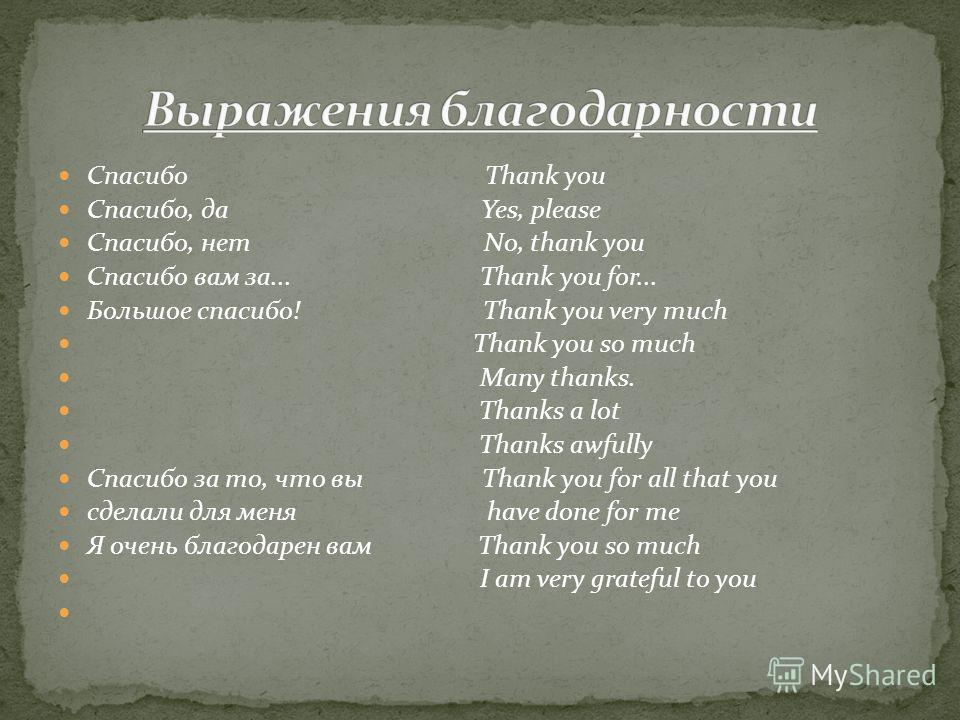 Спасибо Thank you Спасибо, да Yes, please Спасибо, нет No, thank you Спасибо вам за... Thank you for... Большое спасибо! Thank you very much Thank you so much Many thanks. Thanks a lot Thanks awfully Спасибо за то, что вы Thank you for all that you с