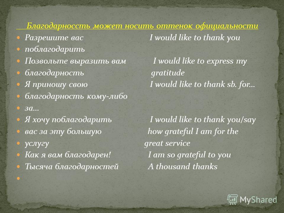 Благодарноссть может носить оттенок официальности Разрешите вас I would like to thank you поблагодарить Позвольте выразить вам I would like to express my благодарность gratitude Я приношу свою I would like to thank sb. for... благодарность кому-либо