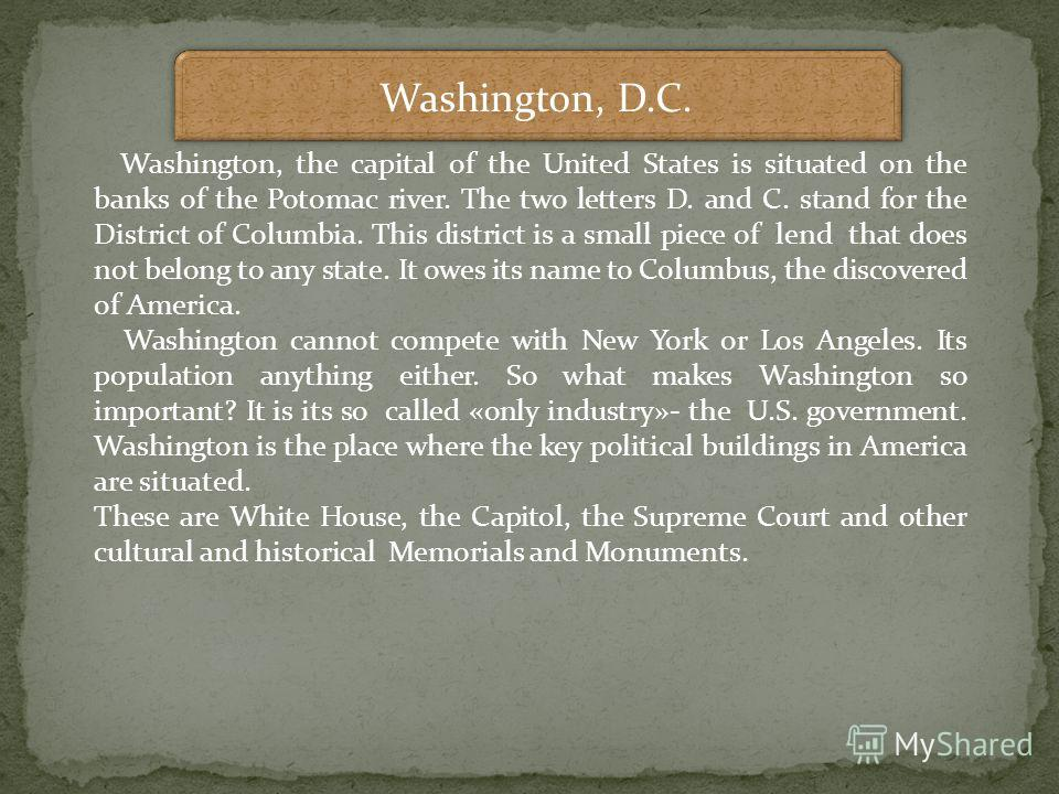 Washington, D.C. Washington, the capital of the United States is situated on the banks of the Potomac river. The two letters D. and C. stand for the District of Columbia. This district is a small piece of lend that does not belong to any state. It ow