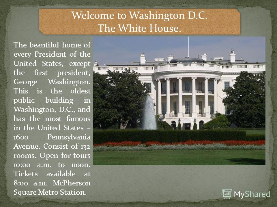 Welcome to Washington D.C. The White House. Welcome to Washington D.C. The White House. The beautiful home of every President of the United States, except the first president, George Washington. This is the oldest public building in Washington, D.C.,