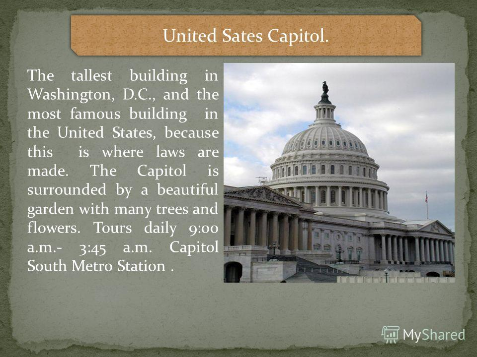 United Sates Capitol. The tallest building in Washington, D.C., and the most famous building in the United States, because this is where laws are made. The Capitol is surrounded by a beautiful garden with many trees and flowers. Tours daily 9:00 a.m.