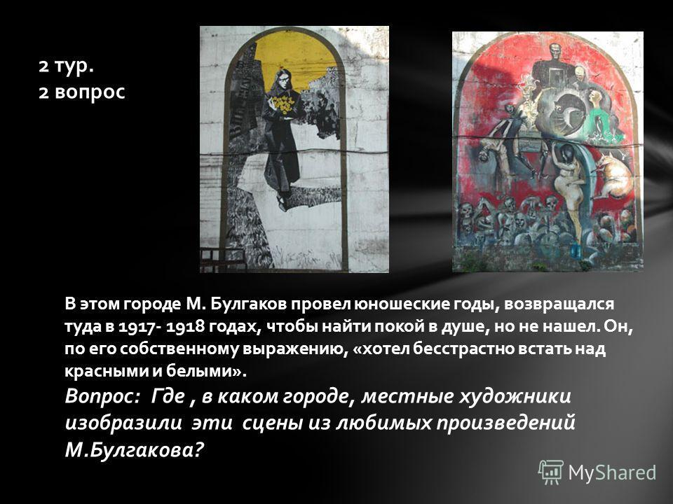 2 тур. 2 вопрос В этом городе М. Булгаков провел юношеские годы, возвращался туда в 1917- 1918 годах, чтобы найти покой в душе, но не нашел. Он, по его собственному выражению, «хотел бесстрастно встать над красными и белыми». Вопрос: Где, в каком гор