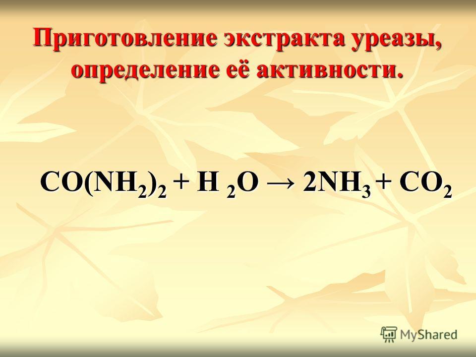 Приготовление экстракта уреазы, определение её активности. CO(NH 2 ) 2 + Н 2 О 2NH 3 + СО 2 CO(NH 2 ) 2 + Н 2 О 2NH 3 + СО 2