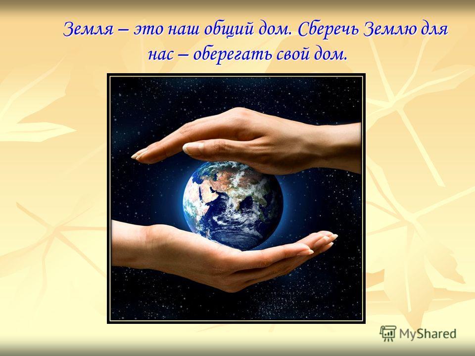 Земля – это наш общий дом. Сберечь Землю для нас – оберегать свой дом. Земля – это наш общий дом. Сберечь Землю для нас – оберегать свой дом.