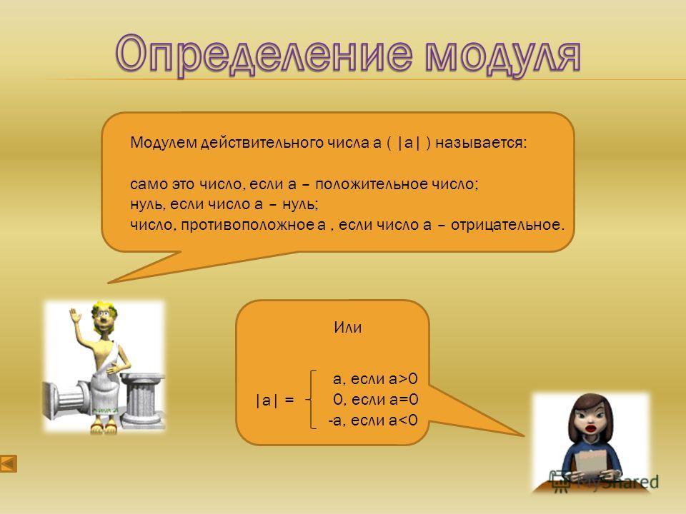 Модулем действительного числа а ( |а| ) называется: само это число, если а – положительное число; нуль, если число а – нуль; число, противоположное а, если число а – отрицательное. Или а, если а>0 0, если а=0 -а, если а