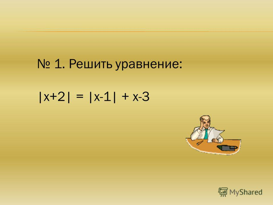 1. Решить уравнение: |х+2| = |х-1| + х-3