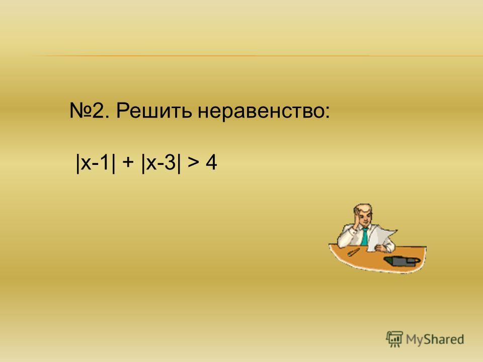 2. Решить неравенство: |х-1| + |х-3| > 4