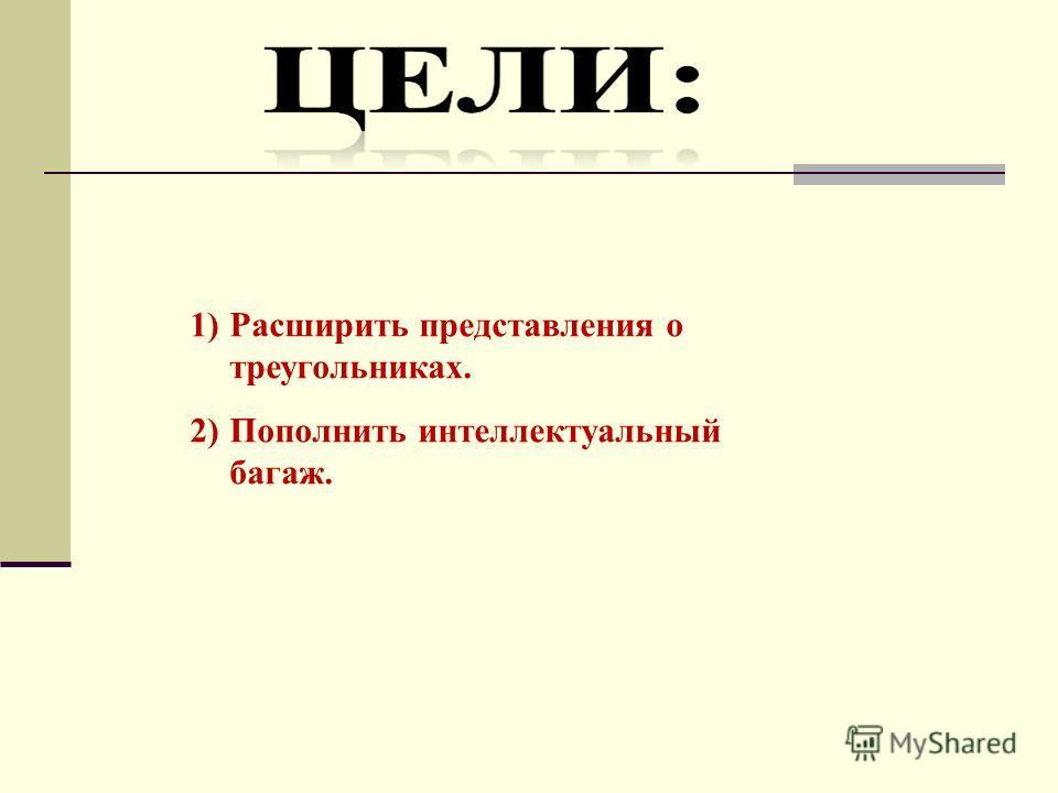 1)Расширить представления о треугольниках. 2)Пополнить интеллектуальный багаж.
