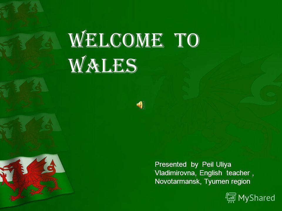 Welcome to Wales Presented by Peil Uliya Vladimirovna, English teacher, Novotarmansk, Tyumen region