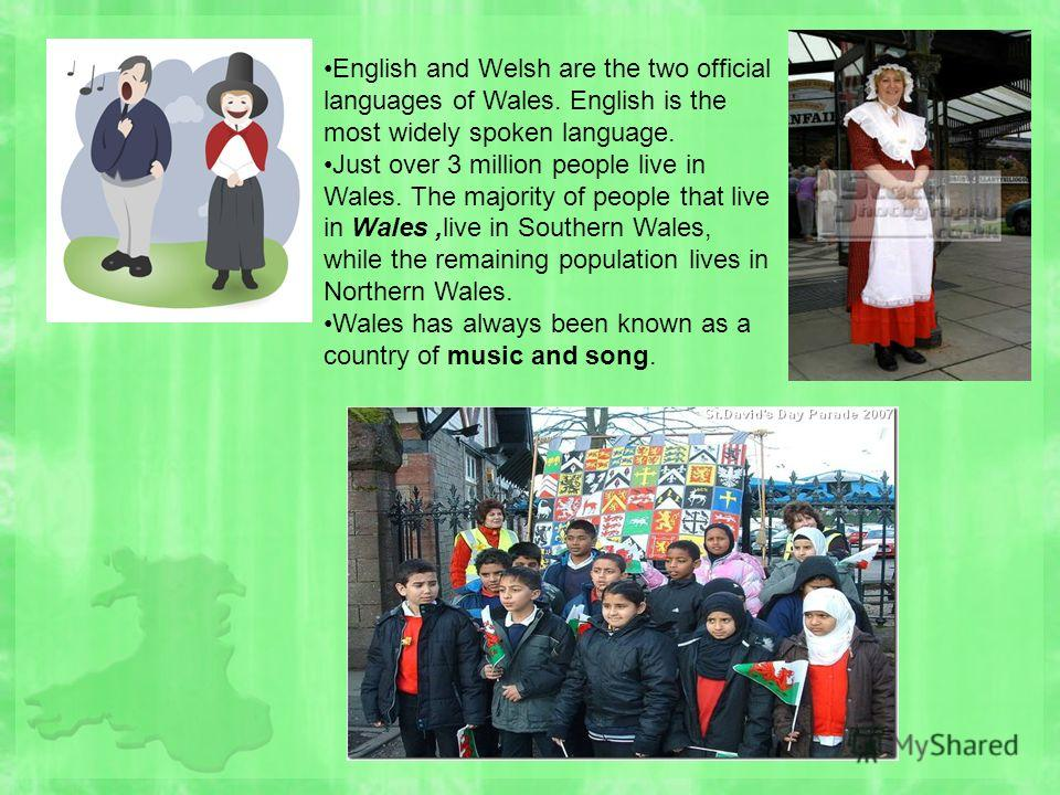 English and Welsh are the two official languages of Wales. English is the most widely spoken language. Just over 3 million people live in Wales. The majority of people that live in Wales,live in Southern Wales, while the remaining population lives in