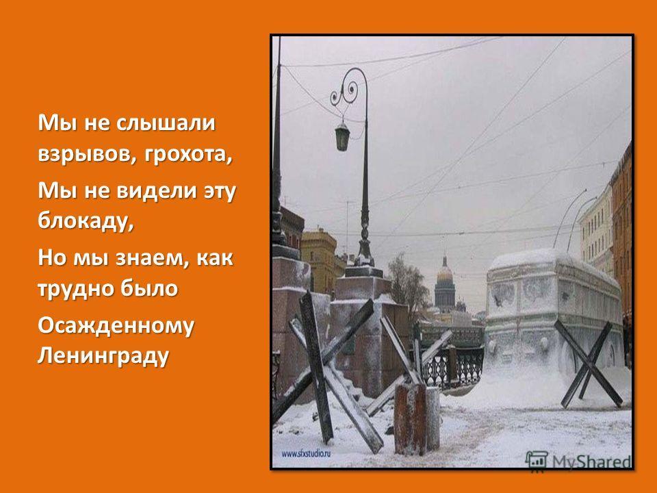 Мы не слышали взрывов, грохота, Мы не видели эту блокаду, Но мы знаем, как трудно было Осажденному Ленинграду