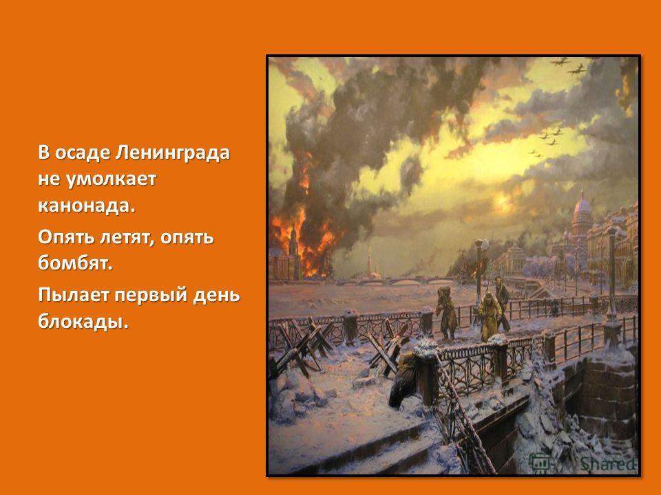 В осаде Ленинграда не умолкает канонада. Опять летят, опять бомбят. Пылает первый день блокады.