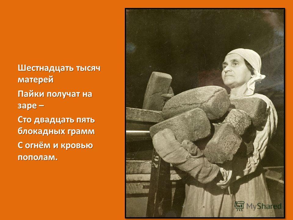 Шестнадцать тысяч матерей Пайки получат на заре – Сто двадцать пять блокадных грамм С огнём и кровью пополам.