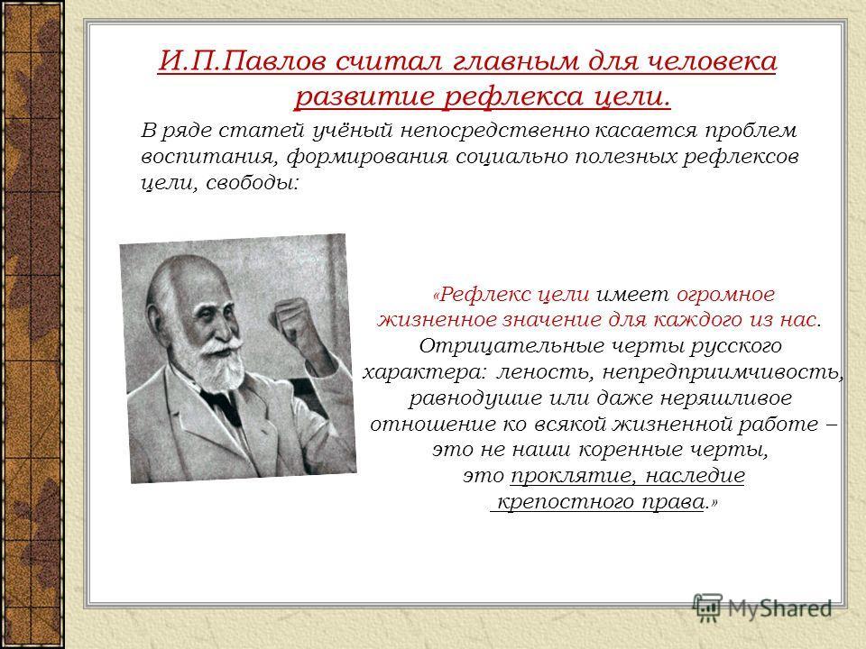 И.П.Павлов считал главным для человека развитие рефлекса цели. В ряде статей учёный непосредственно касается проблем воспитания, формирования социально полезных рефлексов цели, свободы: «Рефлекс цели имеет огромное жизненное значение для каждого из н
