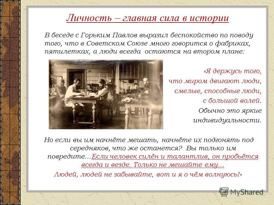 Личность – главная сила в истории В беседе с Горьким Павлов выразил беспокойство по поводу того, что в Советском Союзе много говорится о фабриках, пятилетках, а люди всегда остаются на втором плане: «Я держусь того, что миром двигают люди, смелые, сп