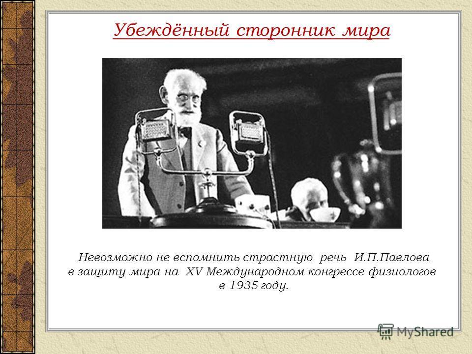 Убеждённый сторонник мира Невозможно не вспомнить страстную речь И.П.Павлова в защиту мира на XV Международном конгрессе физиологов в 1935 году.