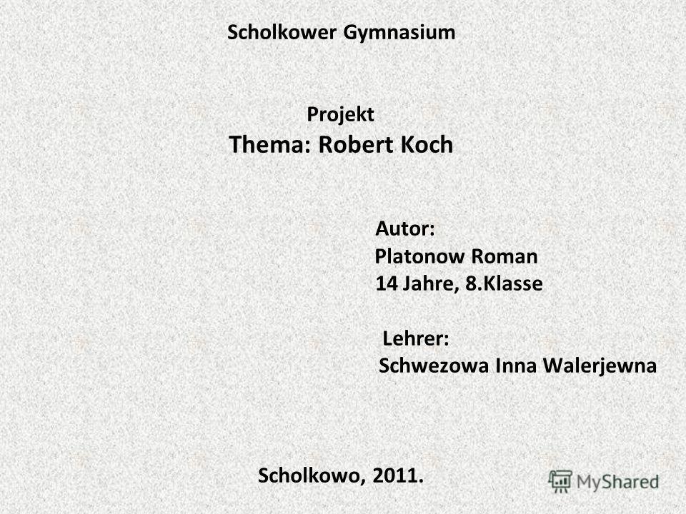 Scholkower Gymnasium Projekt Thema: Robert Koch Autor: Platonow Roman 14 Jahre, 8.Klasse Lehrer: Schwezowa Inna Walerjewna Scholkowo, 2011.