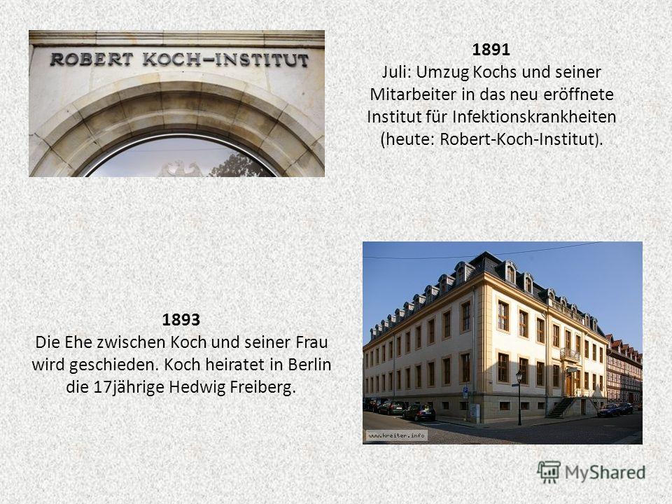 1891 Juli: Umzug Kochs und seiner Mitarbeiter in das neu eröffnete Institut für Infektionskrankheiten (heute: Robert-Koch-Institut ). 1893 Die Ehe zwischen Koch und seiner Frau wird geschieden. Koch heiratet in Berlin die 17jährige Hedwig Freiberg.