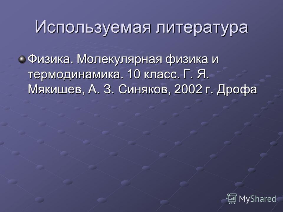 Используемая литература Физика. Молекулярная физика и термодинамика. 10 класс. Г. Я. Мякишев, А. З. Синяков, 2002 г. Дрофа