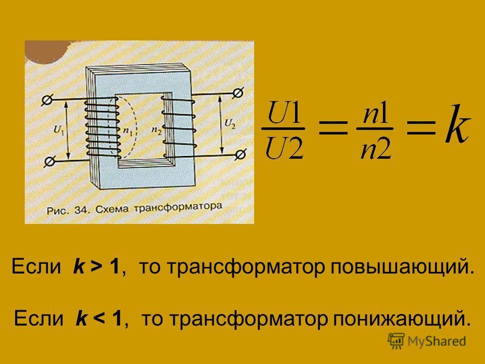 Если k > 1, то трансформатор повышающий. Если k < 1, то трансформатор понижающий.