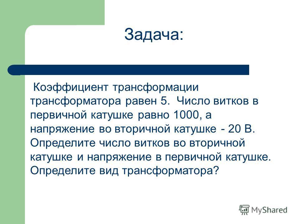 Задача: Коэффициент трансформации трансформатора равен 5. Число витков в первичной катушке равно 1000, а напряжение во вторичной катушке - 20 В. Определите число витков во вторичной катушке и напряжение в первичной катушке. Определите вид трансформат