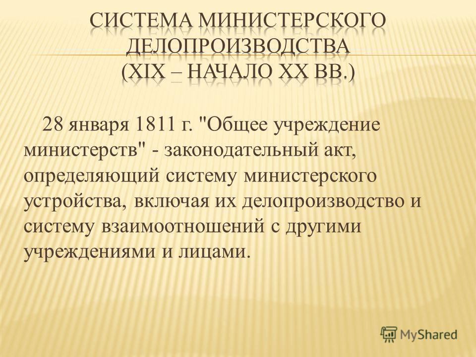 28 января 1811 г. Общее учреждение министерств - законодательный акт, определяющий систему министерского устройства, включая их делопроизводство и систему взаимоотношений с другими учреждениями и лицами.