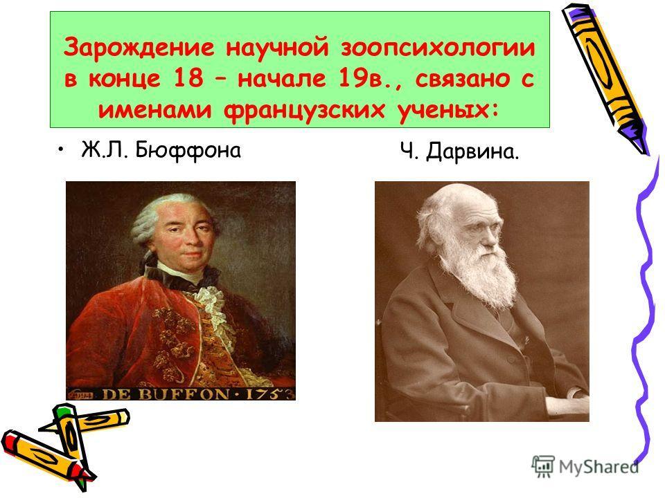 Зарождение научной зоопсихологии в конце 18 – начале 19в., связано с именами французских ученых: Ж.Л. Бюффона Ч. Дарвина.