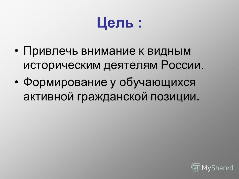 Цель : Привлечь внимание к видным историческим деятелям России. Формирование у обучающихся активной гражданской позиции.