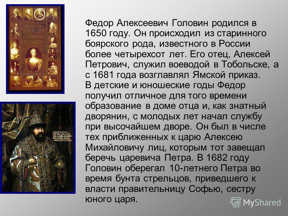 Федор Алексеевич Головин родился в 1650 году. Он происходил из старинного боярского рода, известного в России более четырехсот лет. Его отец, Алексей Петрович, служил воеводой в Тобольске, а с 1681 года возглавлял Ямской приказ. В детские и юношеские