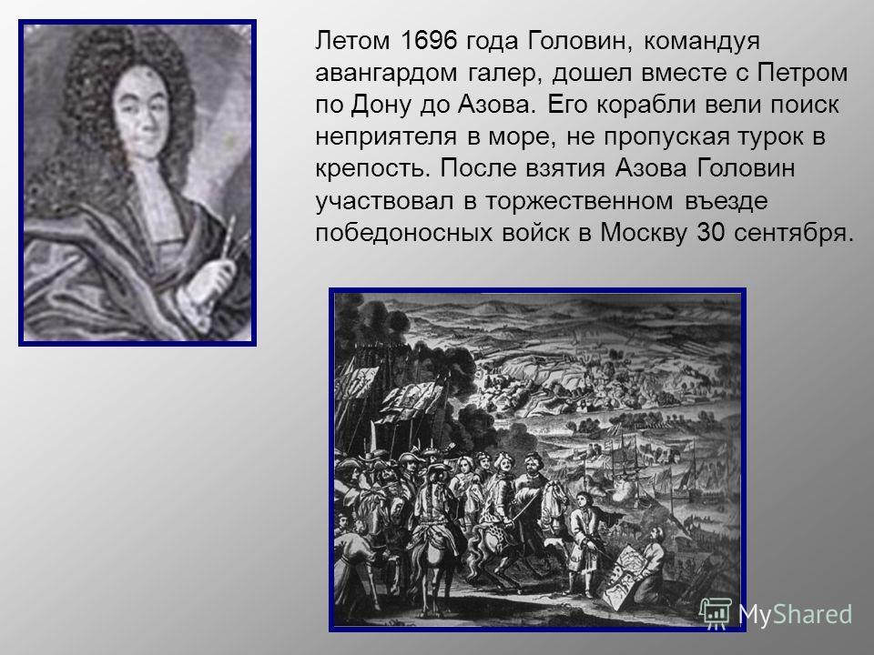 Летом 1696 года Головин, командуя авангардом галер, дошел вместе с Петром по Дону до Азова. Его корабли вели поиск неприятеля в море, не пропуская турок в крепость. После взятия Азова Головин участвовал в торжественном въезде победоносных войск в Мос